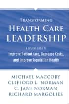 Transforming Health Care Leadership - A Systems Guide to Improve Patient Care, Decrease Costs, and Improve Population Health ebook by Michael Maccoby, Clifford L. Norman, C. Jane Norman,...