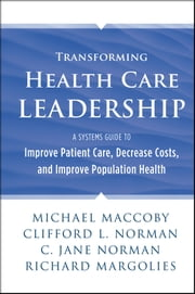 Transforming Health Care Leadership - A Systems Guide to Improve Patient Care, Decrease Costs, and Improve Population Health ebook by Michael Maccoby,Clifford L. Norman,C. Jane Norman,Richard Margolies