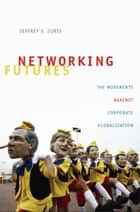 Networking Futures - The Movements against Corporate Globalization ebook by Jeffrey S. Juris, Michael M. J. Fischer, Joseph Dumit