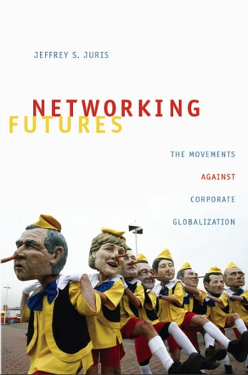 Networking Futures - The Movements against Corporate Globalization ebook by Jeffrey S. Juris,Michael M. J. Fischer,Joseph Dumit