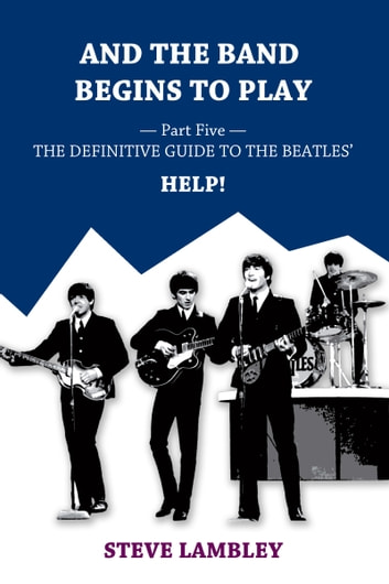 And the Band Begins to Play. Part Five: The Definitive Guide to the Beatles' Help! ebook by Steve Lambley