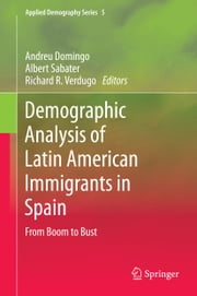 Demographic Analysis of Latin American Immigrants in Spain - From Boom to Bust ebook by Albert Sabater Coll,Richard Ruiz Verdugo,Andreu Domingo Valls