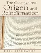 The Case Against Origen and Reincarnation ebook by Eric Liberatos
