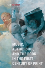 Music, Authorship, and the Book in the First Century of Print ebook by Kate van Orden