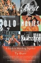 The Best Old Movies for Families - A Guide to Watching Together ebook by Ty Burr