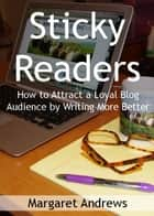 Sticky Readers: How to Attract a Loyal Blog Audience by Writing More Better ebook by Margaret Andrews