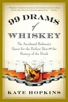 99 Drams of Whiskey - The Accidental Hedonist's Quest for the Perfect Shot and the History of the Drink ebook by Kate Hopkins