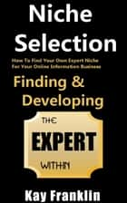 Niche Selection: Finding & Developing The Expert Within: How To Find Your Own Expert Niche For Your Online Information Business - Information Marketing Development, #1 ebook by Kay Franklin