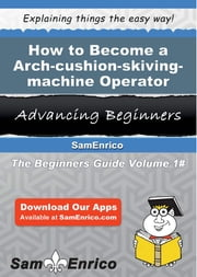 How to Become a Arch-cushion-skiving-machine Operator - How to Become a Arch-cushion-skiving-machine Operator ebook by Kristyn Mccabe