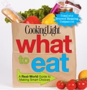COOKING LIGHT What To Eat - A Real-world Guide To Making Smart Choices ebook by The Editors of Cooking Light