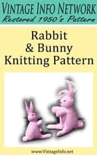 Rabbit and Bunny Knitting Pattern: Stuffed Rabbit Toy Pattern ebook by The Vintage Info Network