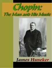 Chopin - The Man and His Music ebook by Huneker, James