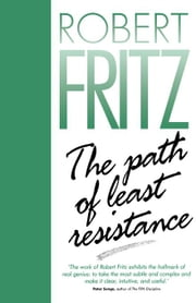 The Path of Least Resistance: Learning to Become the Creative Force in Your Own Life ebook by Fritz, Robert
