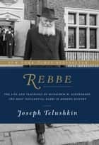 Rebbe ebook by The Life and Teachings of Menachem M. Schneerson, the Most Influential Rabbi in Modern History