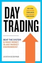Day Trading: Beat The System and Make Money in Any Market Environment ebook by Justin Kuepper