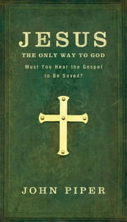 Jesus, the Only Way to God - Must You Hear the Gospel to be Saved? ebook by John Piper