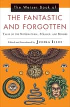 The Weiser Book of the Fantastic and Forgotten - Tales of the Supernatural, Strange, and Bizarre ebook by Judika Illes, Bram Stoker, H.D. Everett,...