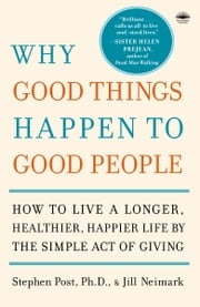 Why Good Things Happen to Good People - How to Live a Longer, Healthier, Happier Life by the Simple Act of Giving ebook by Stephen Post, PH.D., Jill Neimark,...