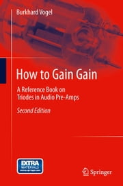 How to Gain Gain - A Reference Book on Triodes in Audio Pre-Amps ebook by Burkhard Vogel