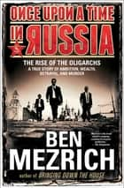 Once Upon a Time in Russia - The Rise of the Oligarchs—A True Story of Ambition, Wealth, Betrayal, and Murder ebook by Ben Mezrich
