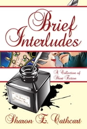Brief Interludes: A Collection of Short Fiction ebook by Sharon E. Cathcart