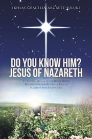 Do You Know Him? Jesus of Nazareth - A Teaching Manual of the Birth, Death, Resurrection, and Return of Jesus of Nazareth with Study Guide ebook by Ikhlas Gracelia Argrett-Suluki