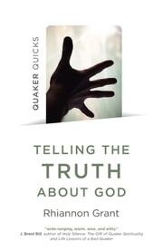Quaker Quicks - Telling the Truth About God - Quaker Approaches to Theology ebook by Rhiannon Grant