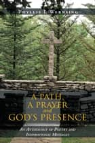 A Path, a Prayer and God's Presence - An Anthology of Poetry and Inspirational Messages ebook by Phyllis L Wernsing