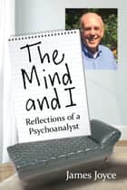 The Mind and I - Reflections of a Psychoanalyst ebook by James Joyce
