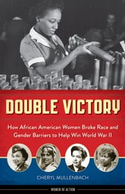 Double Victory - How African American Women Broke Race and Gender Barriers to Help Win World War II ebook by Cheryl Mullenbach