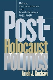 Post-Holocaust Politics - Britain, the United States, and Jewish Refugees, 1945-1948 ebook by Arieh J. Kochavi