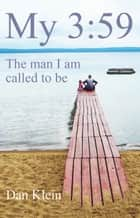 My 3:59 - The Man I Am Called to Be ebook by Dan Klein