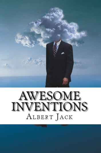 Awesome Inventions - Innovators & Business Ideas that Changed the World ebook by Albert Jack