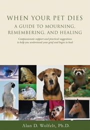 When Your Pet Dies: A Guide to Mourning, Remembering and Healing ebook by Wolfelt, Alan D.