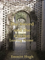 The Sword and the Circlet: Leaving Home ebook by Emmitt Hugh