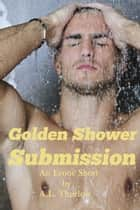 Golden Shower Submission ebook by A.L. Thurlow