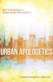 Urban Apologetics - Why the Gospel is Good News for the City ebook by Christopher W. Brooks