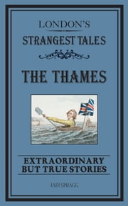 London's Strangest: The Thames - Extraordinary but true stories ebook by Iain Spragg