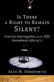 Is There a Right to Remain Silent? - Coercive Interrogation and the Fifth Amendment After 9/11 ebook by Alan M. Dershowitz