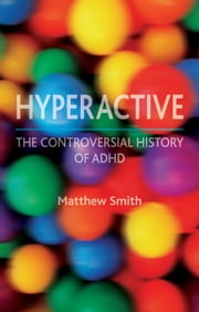 Hyperactive - The Controversial History of ADHD ebook by Matthew Smith
