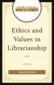 Ethics and Values in Librarianship - A History ebook by Wallace Koehler