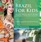 Brazil For Kids: People, Places and Cultures - Children Explore The World Books eBook by Baby Professor