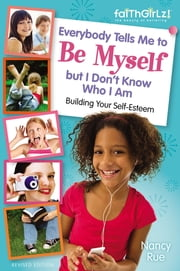 Everybody Tells Me to Be Myself but I Don't Know Who I Am, Revised Edition - Building Your Self-Esteem ebook by Nancy N. Rue