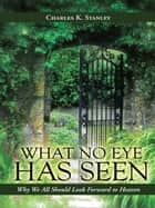 What No Eye Has Seen - Why We All Should Look Forward to Heaven ebook by