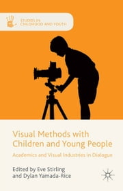 Visual Methods with Children and Young People - Academics and Visual Industries in Dialogue ebook by Dylan Yamada-Rice,Eve Stirling