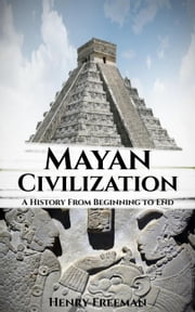 Mayan Civilization: A History From Beginning to End ebook by Henry Freeman