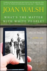 What's the Matter with White People - Why We Long for a Golden Age That Never Was ebook by Joan Walsh
