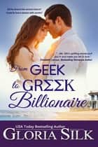 From Geek to Greek Billionaire - Did he deserve a second chance? Could he love a woman with secrets? ebook by Gloria Silk