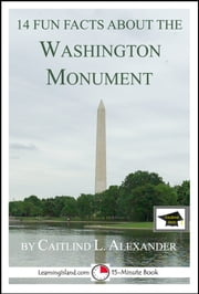 14 Fun Facts About the Washington Monument: Educational Version ebook by Caitlind L. Alexander