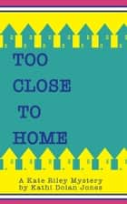 Too Close to Home ebook by Kathi Dolan Jones